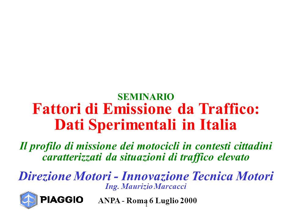 1 SEMINARIO Fattori di Emissione da Traffico: Dati Sperimentali in Italia Il profilo di missione dei motocicli in contesti cittadini caratterizzati da situazioni di traffico elevato Direzione Motori - Innovazione Tecnica Motori Ing.