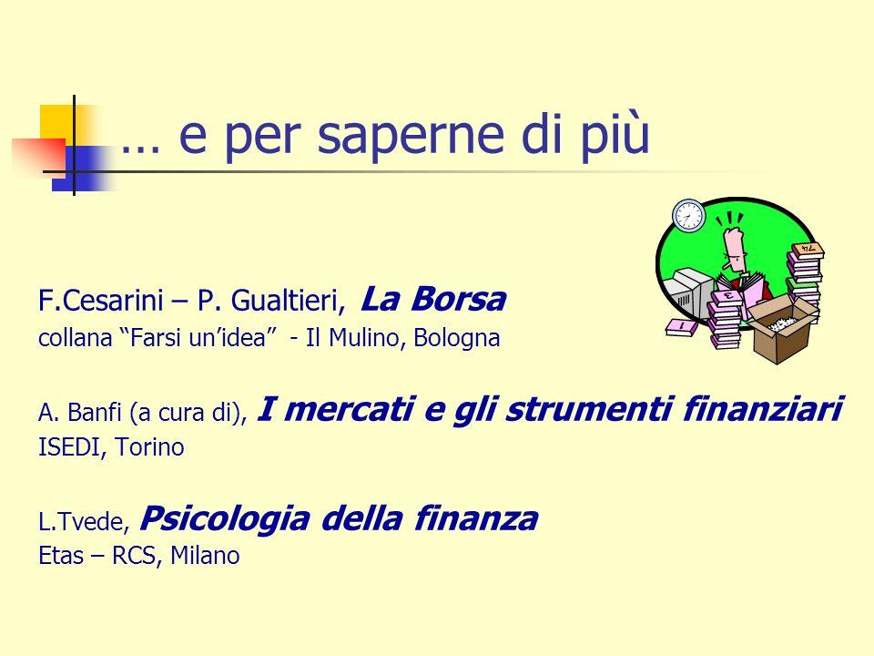… e per saperne di più F.Cesarini – P. Gualtieri, La Borsa collana Farsi unidea - Il Mulino, Bologna A. Banfi (a cura di), I mercati e gli strumenti f