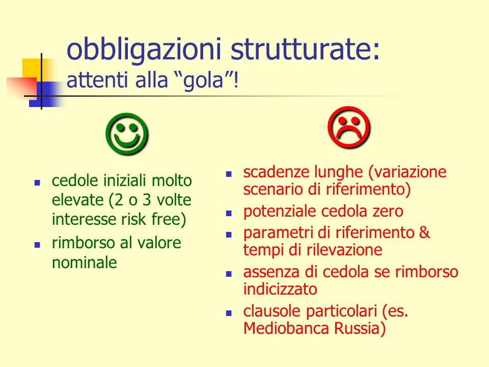 obbligazioni strutturate: attenti alla gola! cedole iniziali molto elevate (2 o 3 volte interesse risk free) rimborso al valore nominale scadenze lung