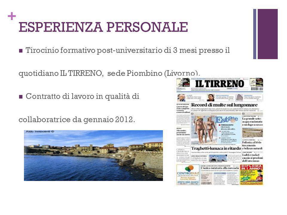 + ESPERIENZA PERSONALE Tirocinio formativo post-universitario di 3 mesi presso il quotidiano IL TIRRENO, sede Piombino (Livorno). Contratto di lavoro