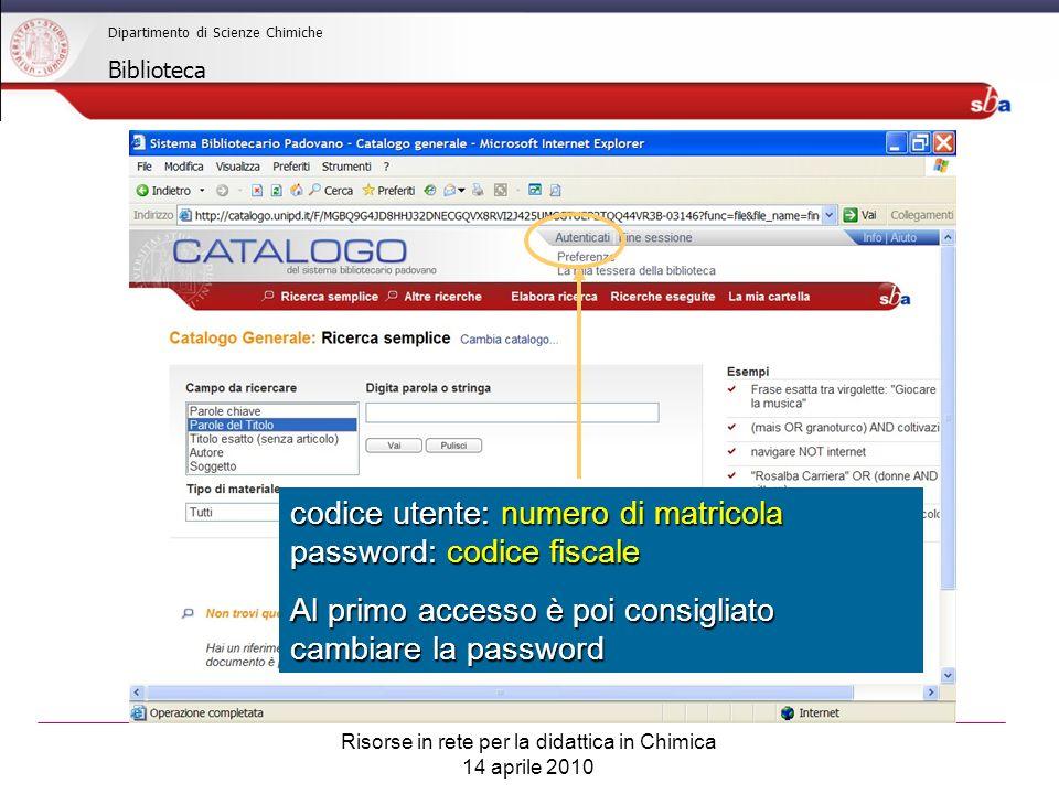 Risorse in rete per la didattica in Chimica 14 aprile 2010 Dipartimento di Scienze Chimiche Biblioteca codice utente: numero di matricola password: codice fiscale Al primo accesso è poi consigliato cambiare la password