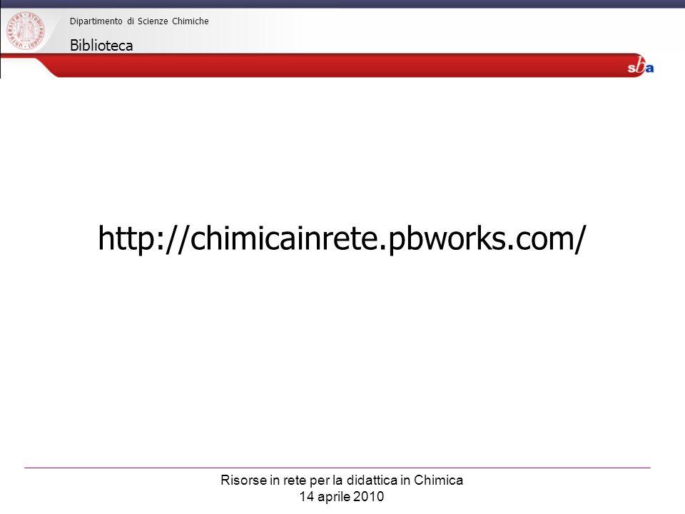 Risorse in rete per la didattica in Chimica 14 aprile 2010 Dipartimento di Scienze Chimiche Biblioteca http://chimicainrete.pbworks.com/