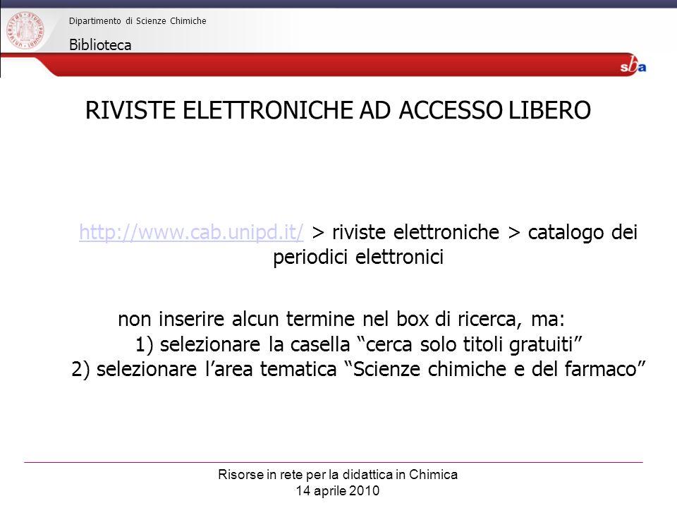 Risorse in rete per la didattica in Chimica 14 aprile 2010 Dipartimento di Scienze Chimiche Biblioteca RIVISTE ELETTRONICHE AD ACCESSO LIBERO http://www.cab.unipd.it/http://www.cab.unipd.it/ > riviste elettroniche > catalogo dei periodici elettronici non inserire alcun termine nel box di ricerca, ma: 1) selezionare la casella cerca solo titoli gratuiti 2) selezionare larea tematica Scienze chimiche e del farmaco
