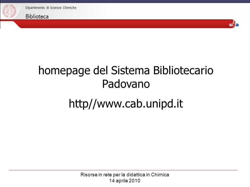 Risorse in rete per la didattica in Chimica 14 aprile 2010 Dipartimento di Scienze Chimiche Biblioteca homepage del Sistema Bibliotecario Padovano http//www.cab.unipd.it