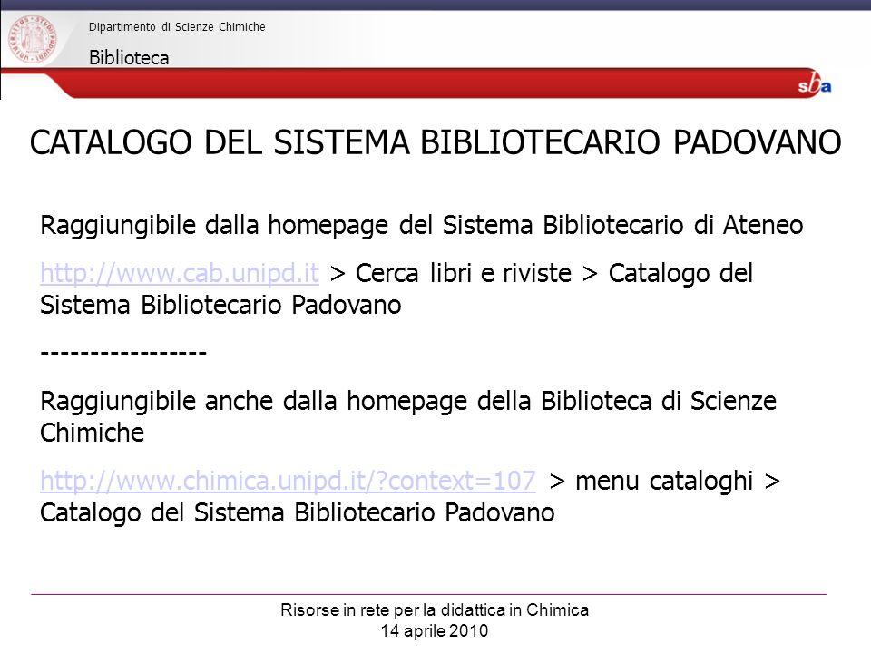 Risorse in rete per la didattica in Chimica 14 aprile 2010 Dipartimento di Scienze Chimiche Biblioteca CATALOGO DEL SISTEMA BIBLIOTECARIO PADOVANO Raggiungibile dalla homepage del Sistema Bibliotecario di Ateneo http://www.cab.unipd.ithttp://www.cab.unipd.it > Cerca libri e riviste > Catalogo del Sistema Bibliotecario Padovano ----------------- Raggiungibile anche dalla homepage della Biblioteca di Scienze Chimiche http://www.chimica.unipd.it/ context=107http://www.chimica.unipd.it/ context=107 > menu cataloghi > Catalogo del Sistema Bibliotecario Padovano