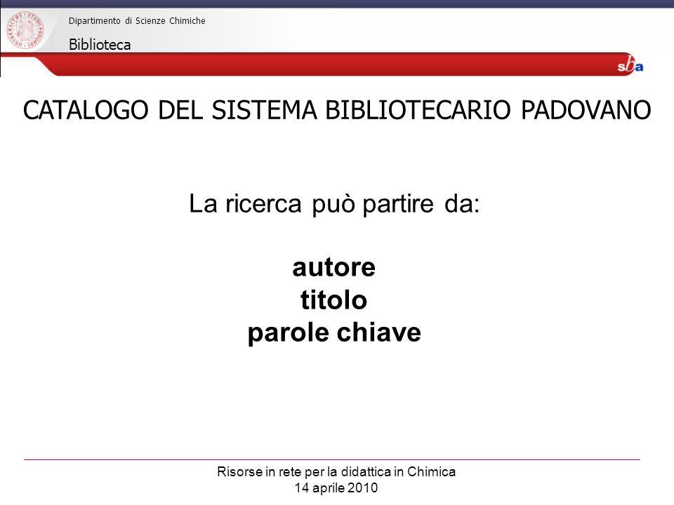 Risorse in rete per la didattica in Chimica 14 aprile 2010 Dipartimento di Scienze Chimiche Biblioteca CATALOGO DEL SISTEMA BIBLIOTECARIO PADOVANO La ricerca può partire da: autore titolo parole chiave