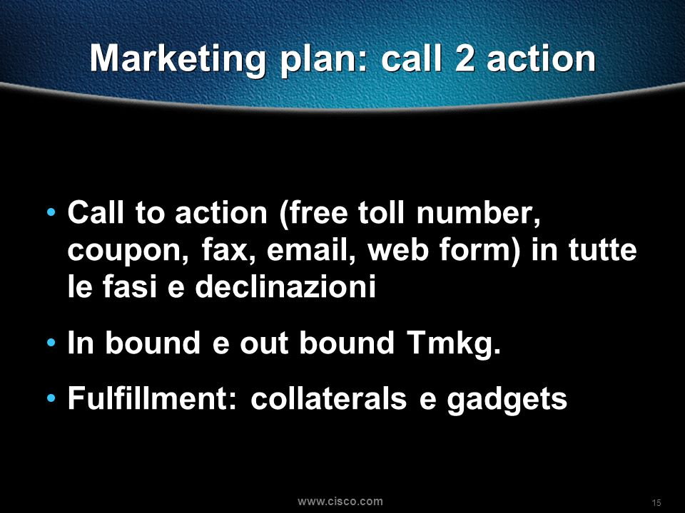 15 www.cisco.com Marketing plan: call 2 action Call to action (free toll number, coupon, fax, email, web form) in tutte le fasi e declinazioni In boun