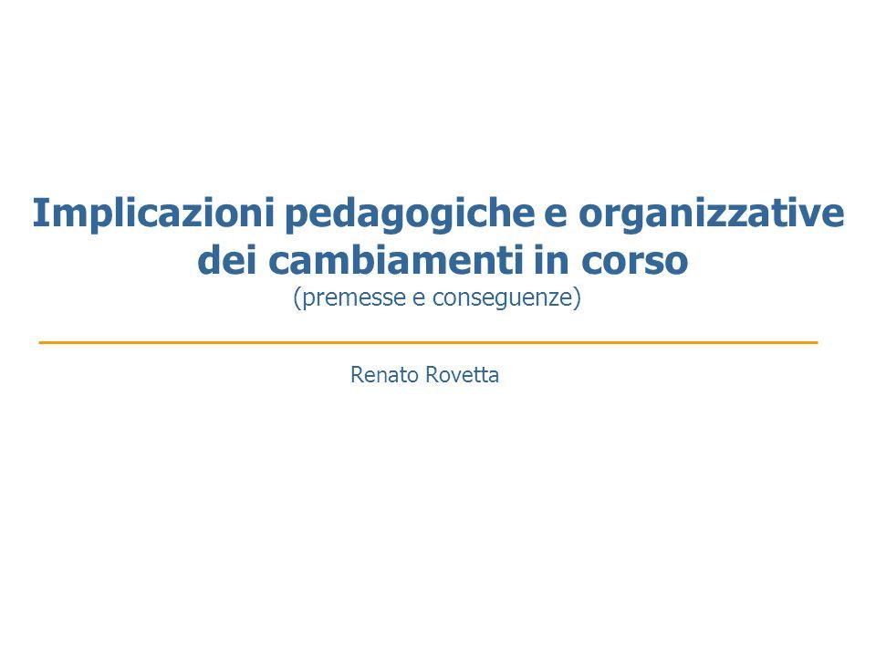 Implicazioni pedagogiche e organizzative dei cambiamenti in corso (premesse e conseguenze) Renato Rovetta