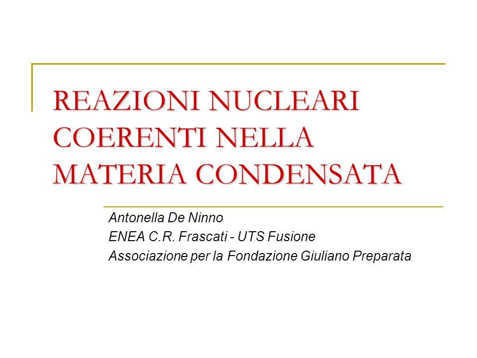 REAZIONI NUCLEARI COERENTI NELLA MATERIA CONDENSATA Antonella De Ninno ENEA C.R. Frascati - UTS Fusione Associazione per la Fondazione Giuliano Prepar