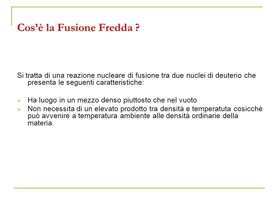 Cosè la Fusione Fredda ? Si tratta di una reazione nucleare di fusione tra due nuclei di deuterio che presenta le seguenti caratteristiche: Ha luogo i