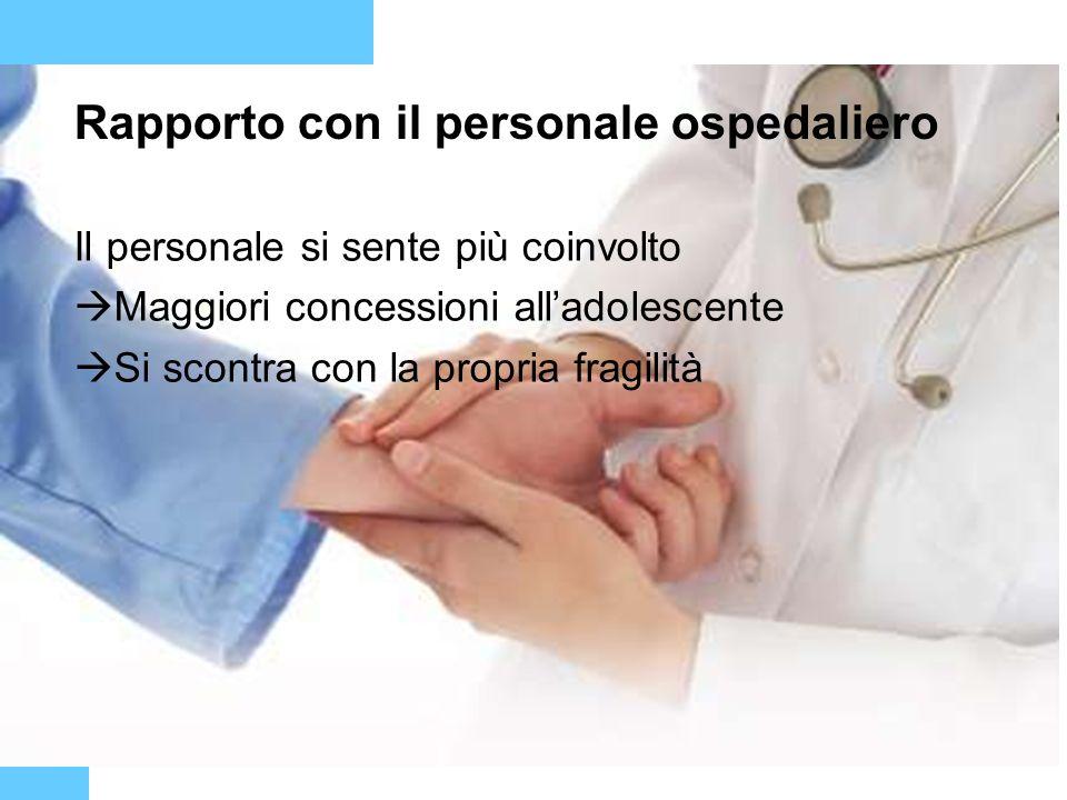 Rapporto con il personale ospedaliero Il personale si sente più coinvolto Maggiori concessioni alladolescente Si scontra con la propria fragilità