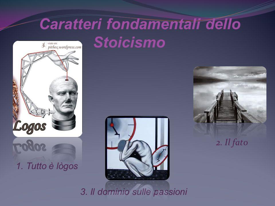 1.Tutto è logos L assunto fondamentale dello stoicismo è che tutto è sorretto dalla ragione.