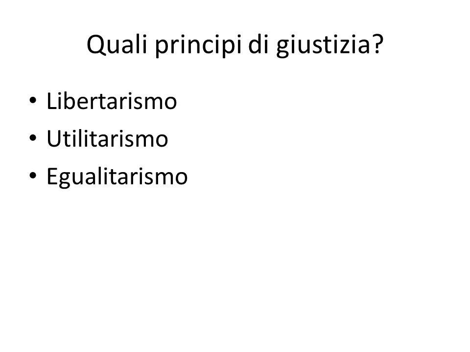 Quali principi di giustizia? Libertarismo Utilitarismo Egualitarismo