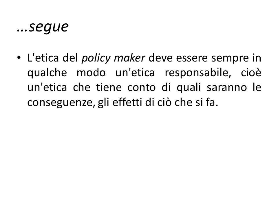 …segue L'etica del policy maker deve essere sempre in qualche modo un'etica responsabile, cioè un'etica che tiene conto di quali saranno le conseguenz