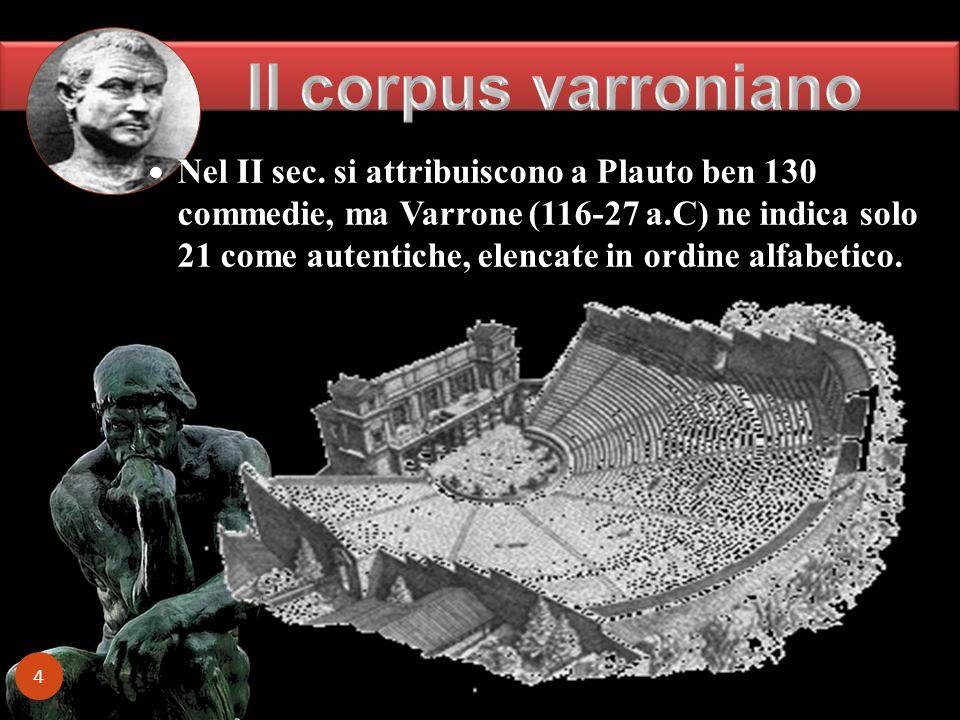 4 Nel II sec. si attribuiscono a Plauto ben 130 commedie, ma Varrone (116-27 a.C) ne indica solo 21 come autentiche, elencate in ordine alfabetico.