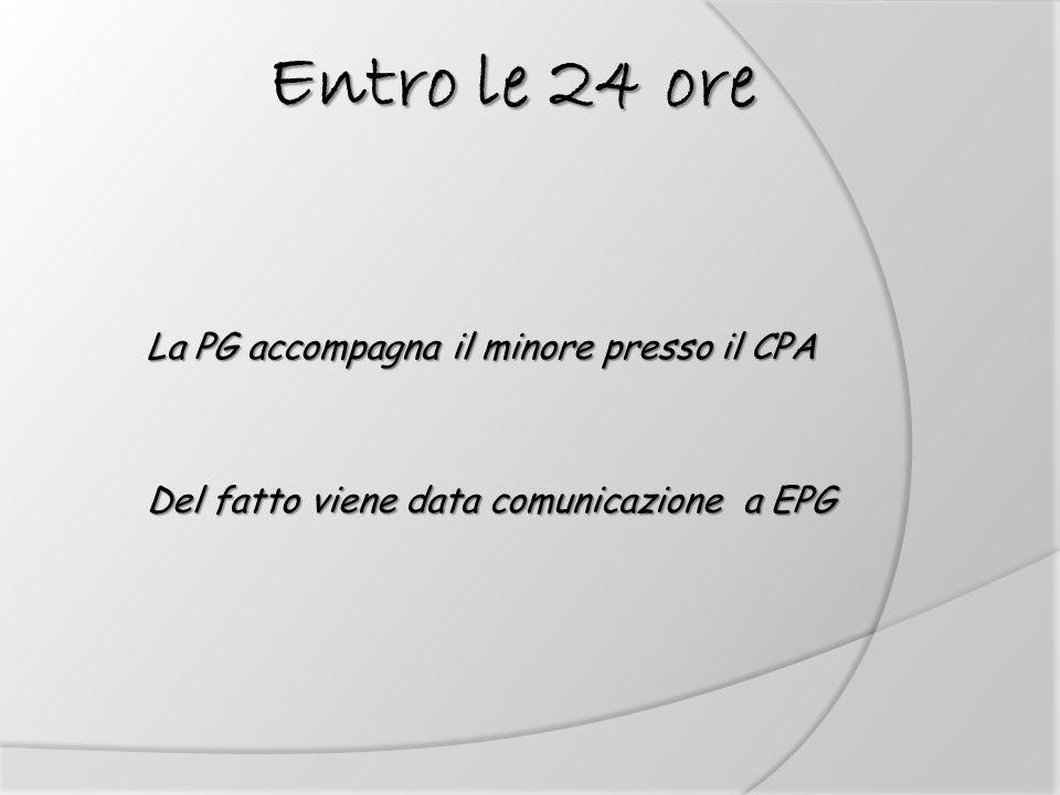 La PG accompagna il minore presso il CPA Del fatto viene data comunicazione a EPG Entro le 24 ore Entro le 24 ore