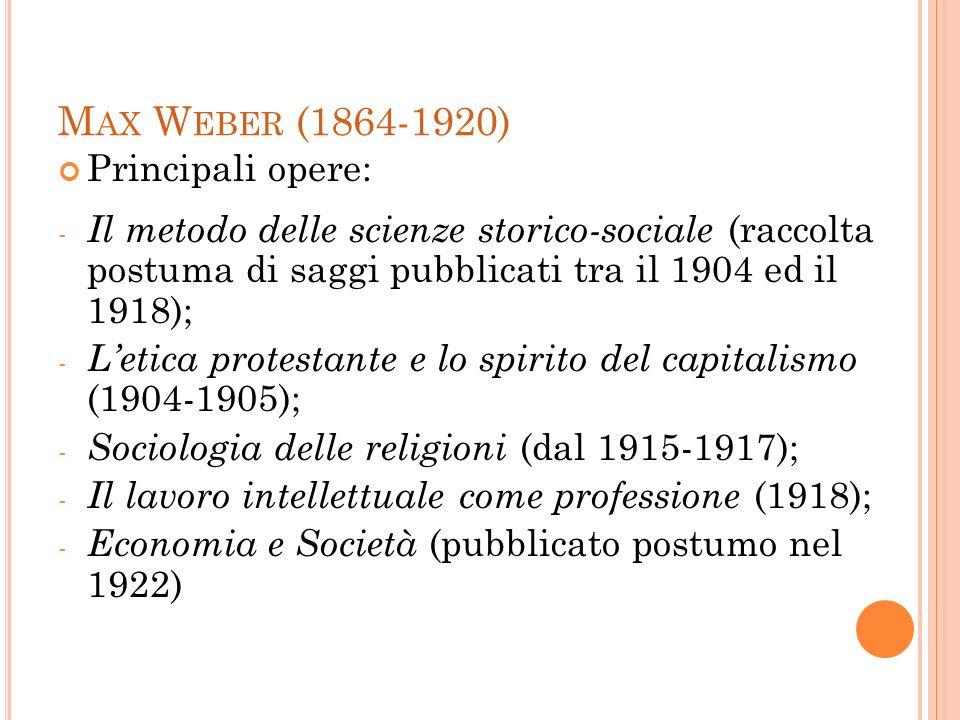 M AX W EBER (1864-1920) Principali opere: - Il metodo delle scienze storico-sociale (raccolta postuma di saggi pubblicati tra il 1904 ed il 1918); - L