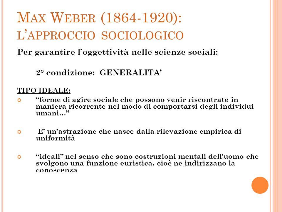 M AX W EBER (1864-1920): L APPROCCIO SOCIOLOGICO Per garantire loggettività nelle scienze sociali: 2° condizione: GENERALITA TIPO IDEALE: forme di agi