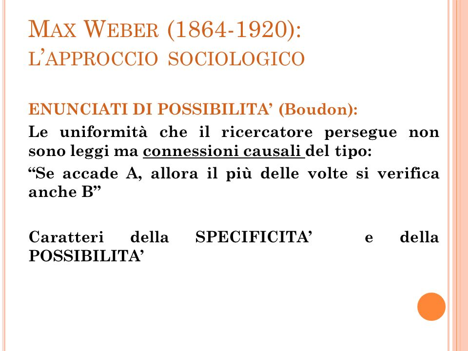 M AX W EBER (1864-1920): L APPROCCIO SOCIOLOGICO ENUNCIATI DI POSSIBILITA (Boudon): Le uniformità che il ricercatore persegue non sono leggi ma connes