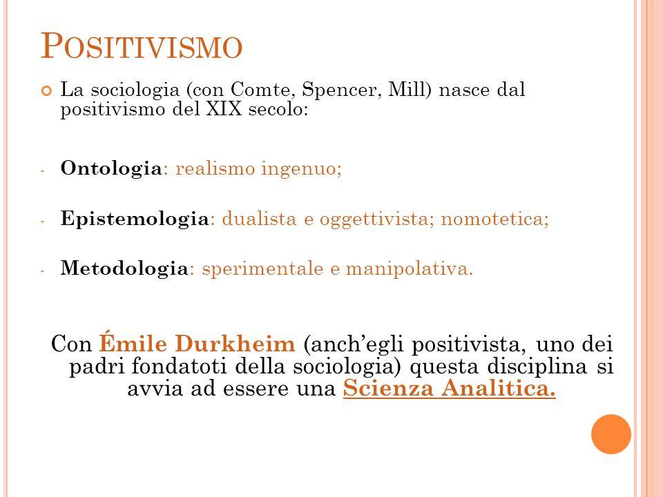P OSITIVISMO La sociologia (con Comte, Spencer, Mill) nasce dal positivismo del XIX secolo: - Ontologia : realismo ingenuo; - Epistemologia : dualista