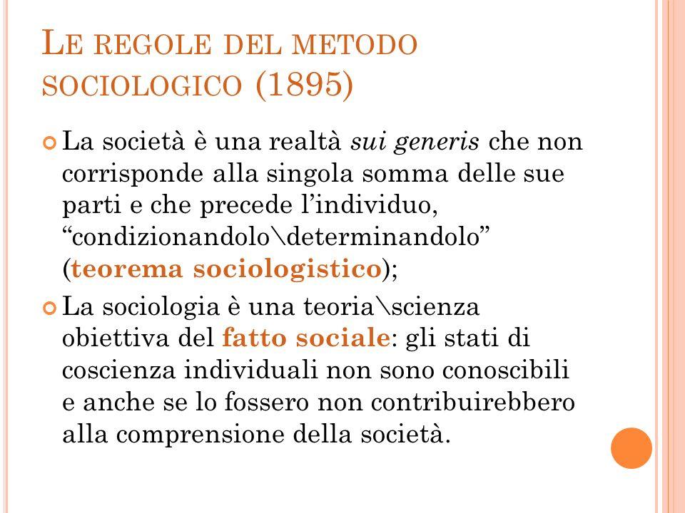 L E REGOLE DEL METODO SOCIOLOGICO (1895) La società è una realtà sui generis che non corrisponde alla singola somma delle sue parti e che precede lind