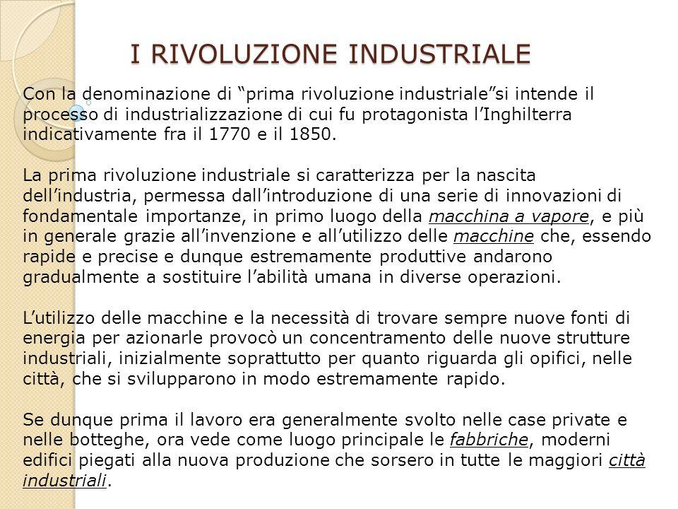 I RIVOLUZIONE INDUSTRIALE Con la denominazione di prima rivoluzione industrialesi intende il processo di industrializzazione di cui fu protagonista lInghilterra indicativamente fra il 1770 e il 1850.