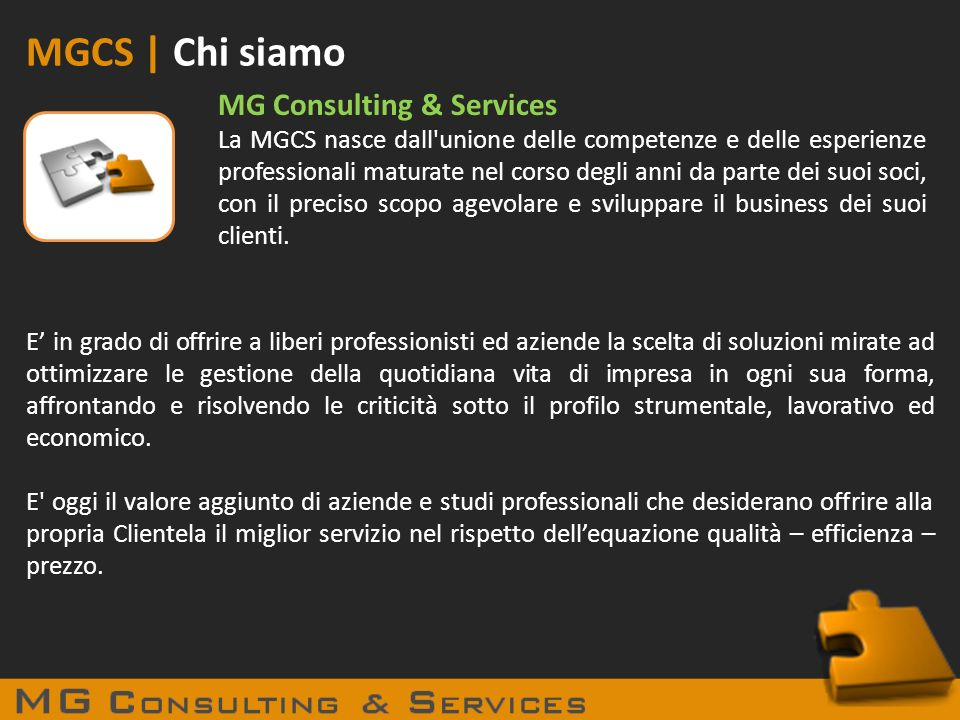 MGCS | Chi siamo MG Consulting & Services La MGCS nasce dall'unione delle competenze e delle esperienze professionali maturate nel corso degli anni da