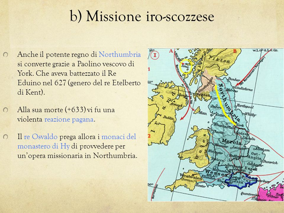 b) Missione iro-scozzese Anche il potente regno di Northumbria si converte grazie a Paolino vescovo di York. Che aveva battezzato il Re Eduino nel 627