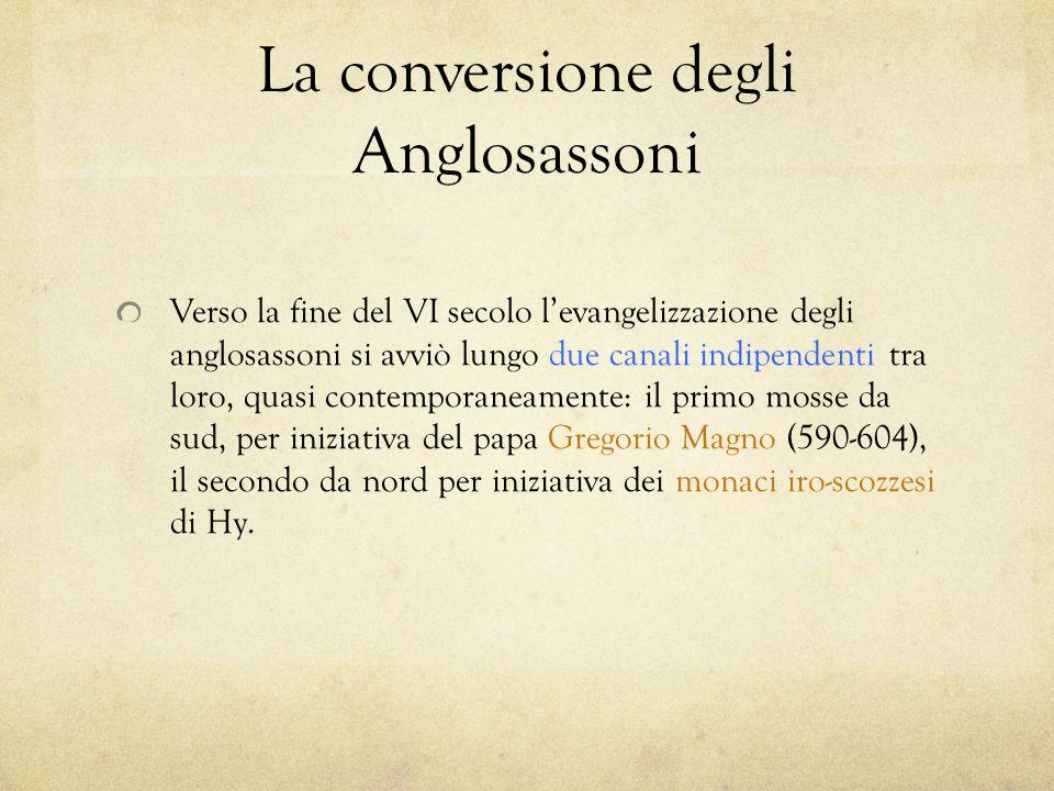 La conversione degli Anglosassoni Verso la fine del VI secolo levangelizzazione degli anglosassoni si avviò lungo due canali indipendenti tra loro, qu
