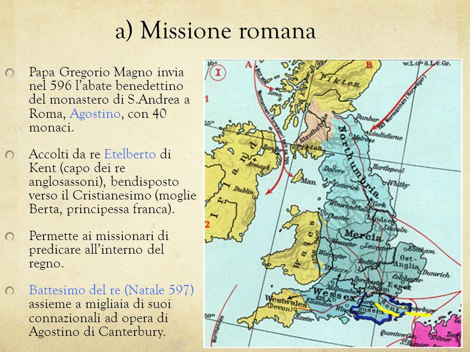 a) Missione romana Papa Gregorio Magno invia nel 596 labate benedettino del monastero di S.Andrea a Roma, Agostino, con 40 monaci. Accolti da re Etelb