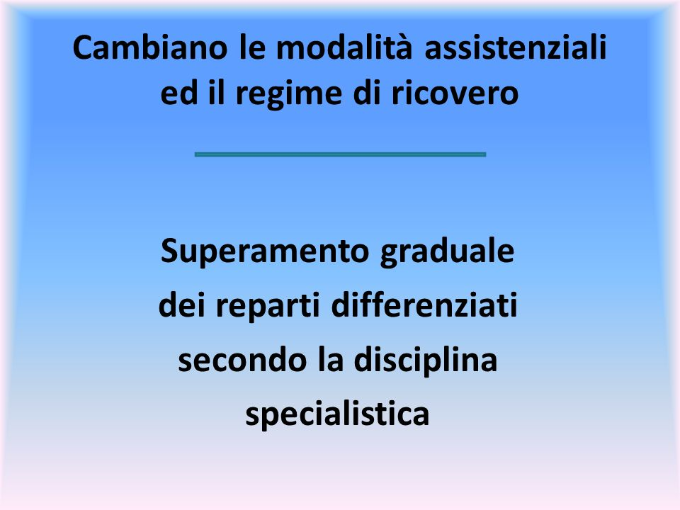 Cambiano le modalità assistenziali ed il regime di ricovero Superamento graduale dei reparti differenziati secondo la disciplina specialistica
