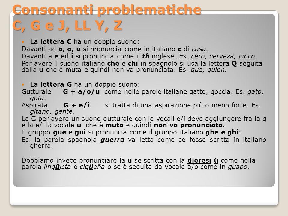 Consonanti problematiche C, G e J, LL Y, Z La lettera J + a, e, i, o, u ha lo stesso suono della g + e/i: jamón, jefe, perejil, joven, Juan.