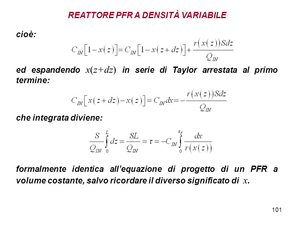101 REATTORE PFR A DENSITÀ VARIABILE cioè: ed espandendo x(z+dz) in serie di Taylor arrestata al primo termine: che integrata diviene: formalmente identica allequazione di progetto di un PFR a volume costante, salvo ricordare il diverso significato di x.