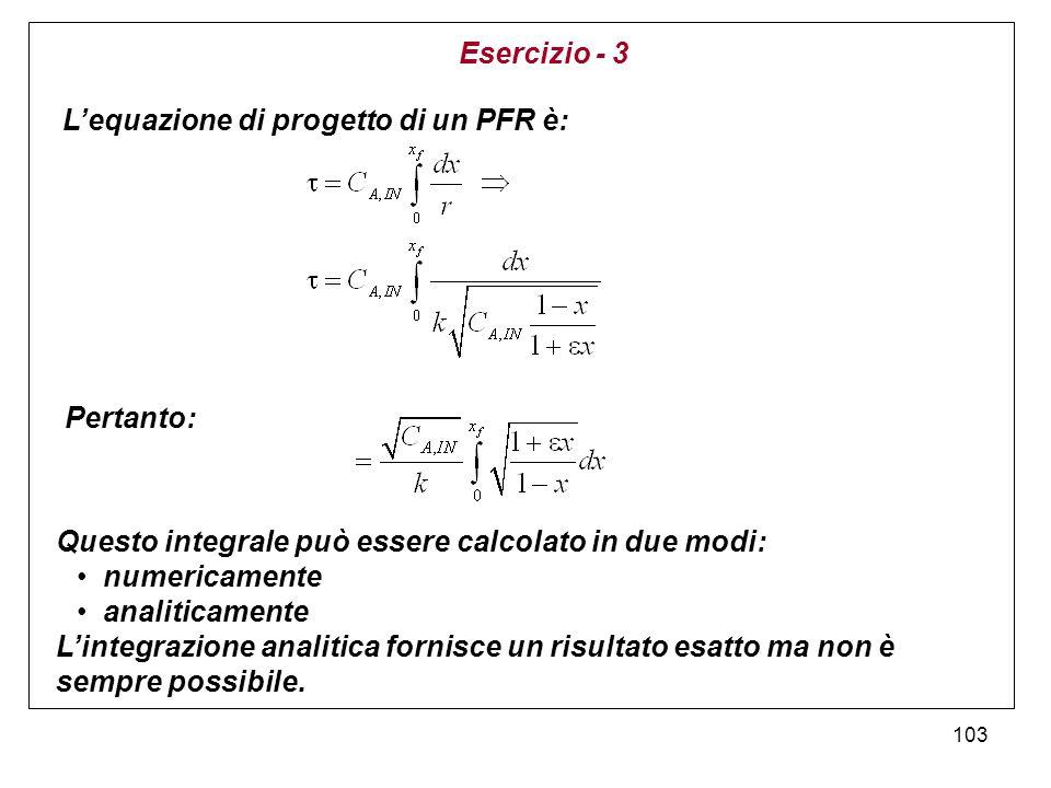 103 Lequazione di progetto di un PFR è: Pertanto: Questo integrale può essere calcolato in due modi: numericamente analiticamente Lintegrazione analitica fornisce un risultato esatto ma non è sempre possibile.