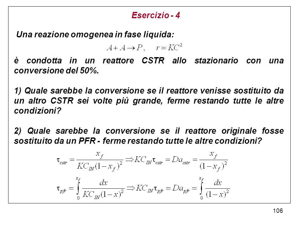 106 Esercizio - 4 Una reazione omogenea in fase liquida: è condotta in un reattore CSTR allo stazionario con una conversione del 50%. 1) Quale sarebbe