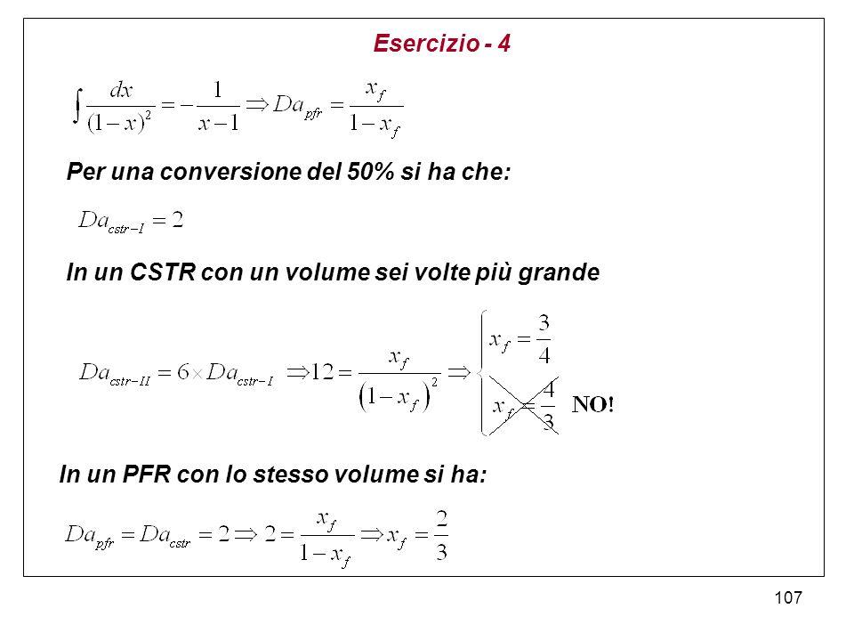 107 Esercizio - 4 Per una conversione del 50% si ha che: In un PFR con lo stesso volume si ha: In un CSTR con un volume sei volte più grande