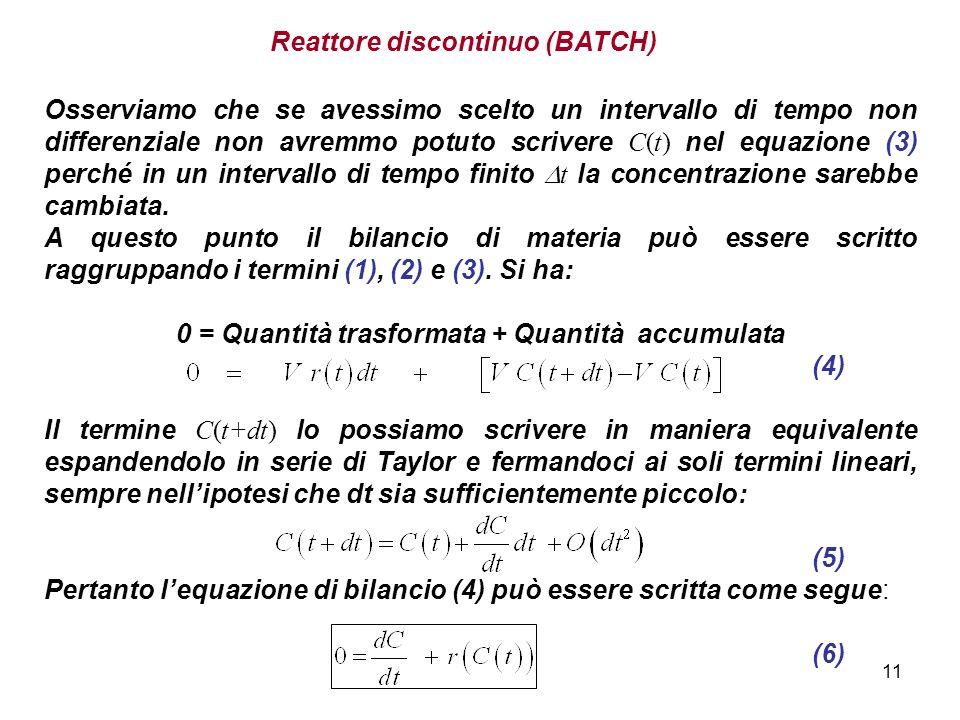 11 Reattore discontinuo (BATCH) Osserviamo che se avessimo scelto un intervallo di tempo non differenziale non avremmo potuto scrivere C(t) nel equazione (3) perché in un intervallo di tempo finito t la concentrazione sarebbe cambiata.