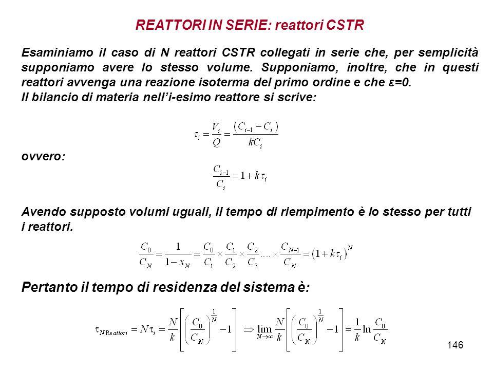 146 Esaminiamo il caso di N reattori CSTR collegati in serie che, per semplicità supponiamo avere lo stesso volume. Supponiamo, inoltre, che in questi