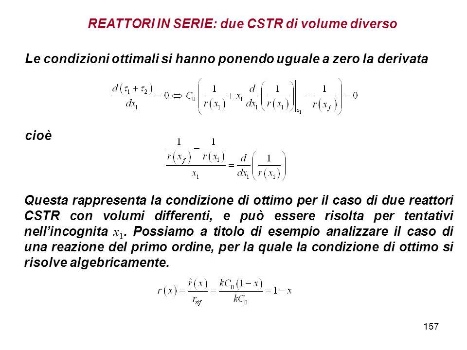 157 Le condizioni ottimali si hanno ponendo uguale a zero la derivata Questa rappresenta la condizione di ottimo per il caso di due reattori CSTR con volumi differenti, e può essere risolta per tentativi nellincognita x 1.