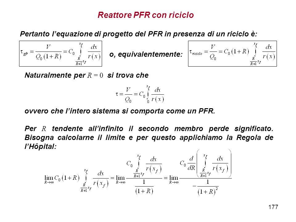 177 Pertanto lequazione di progetto del PFR in presenza di un riciclo è: Naturalmente per R = 0 si trova che ovvero che lintero sistema si comporta come un PFR.