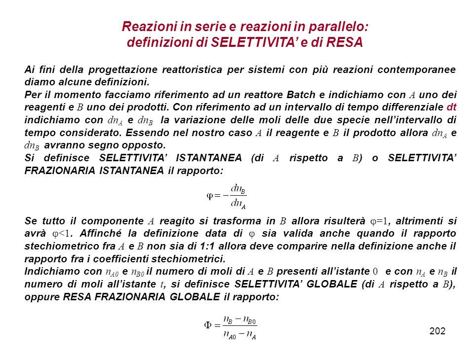202 Reazioni in serie e reazioni in parallelo: definizioni di SELETTIVITA e di RESA Ai fini della progettazione reattoristica per sistemi con più reazioni contemporanee diamo alcune definizioni.
