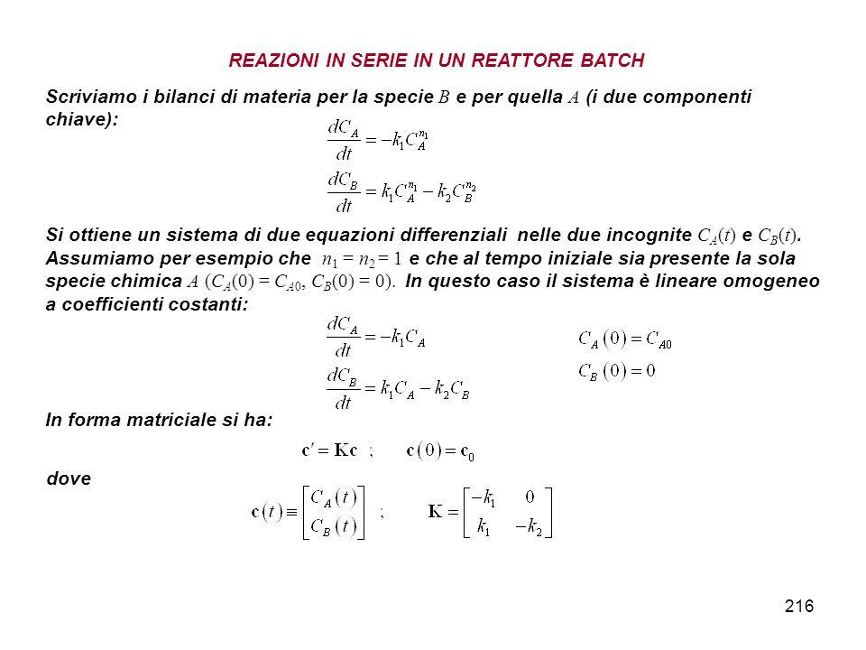 216 Scriviamo i bilanci di materia per la specie B e per quella A (i due componenti chiave): Si ottiene un sistema di due equazioni differenziali nell