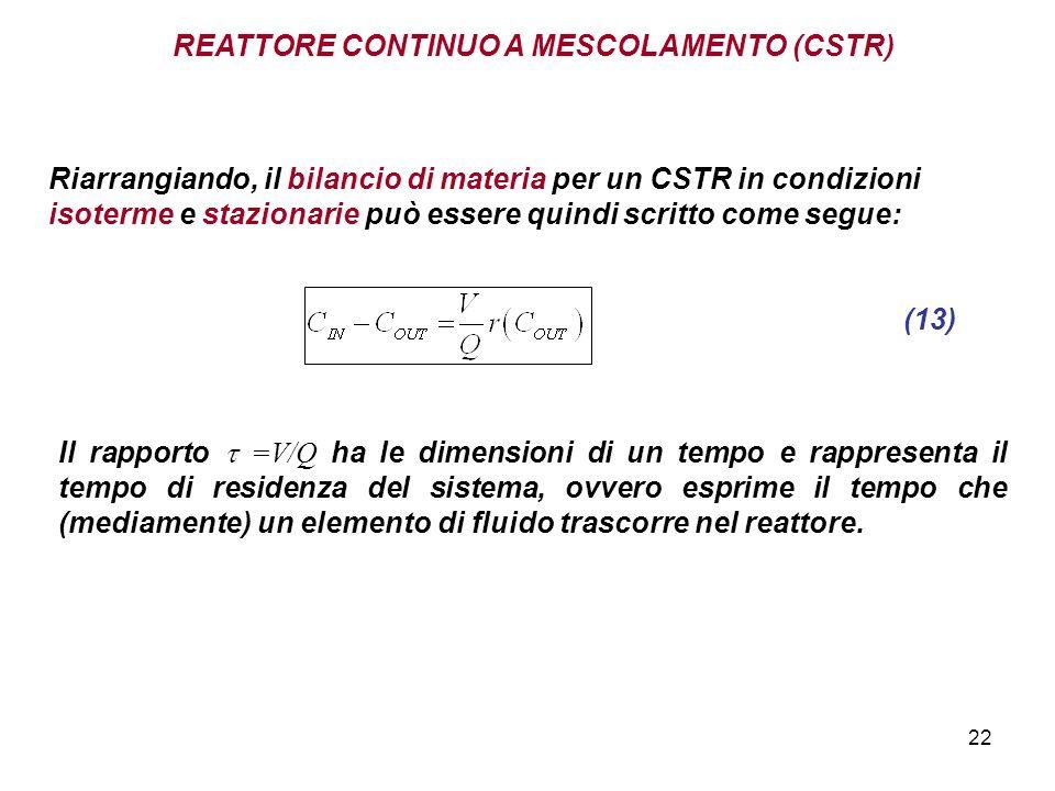22 REATTORE CONTINUO A MESCOLAMENTO (CSTR) (13) Il rapporto =V/Q ha le dimensioni di un tempo e rappresenta il tempo di residenza del sistema, ovvero esprime il tempo che (mediamente) un elemento di fluido trascorre nel reattore.