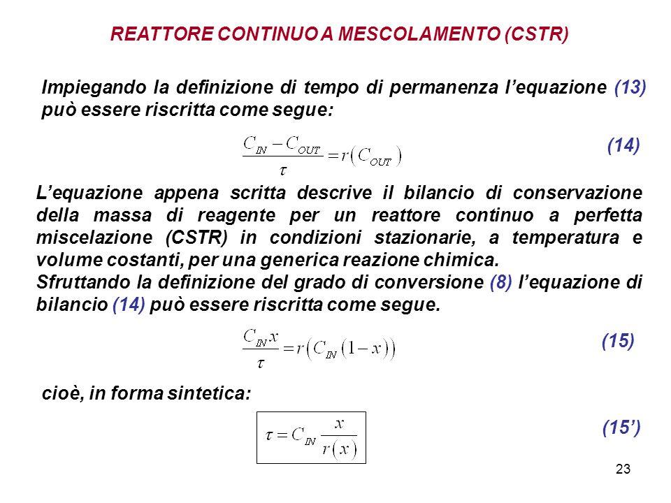 23 REATTORE CONTINUO A MESCOLAMENTO (CSTR) Impiegando la definizione di tempo di permanenza lequazione (13) può essere riscritta come segue: (14) Lequazione appena scritta descrive il bilancio di conservazione della massa di reagente per un reattore continuo a perfetta miscelazione (CSTR) in condizioni stazionarie, a temperatura e volume costanti, per una generica reazione chimica.