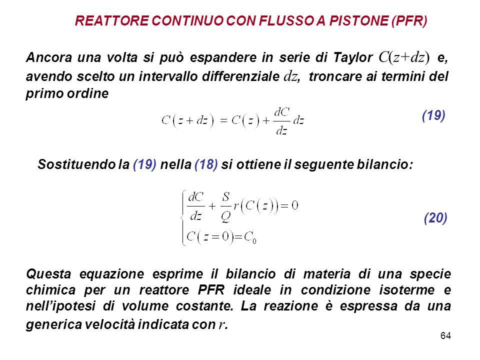 64 REATTORE CONTINUO CON FLUSSO A PISTONE (PFR) Ancora una volta si può espandere in serie di Taylor C(z+dz) e, avendo scelto un intervallo differenziale dz, troncare ai termini del primo ordine (19) Sostituendo la (19) nella (18) si ottiene il seguente bilancio: (20) Questa equazione esprime il bilancio di materia di una specie chimica per un reattore PFR ideale in condizione isoterme e nellipotesi di volume costante.