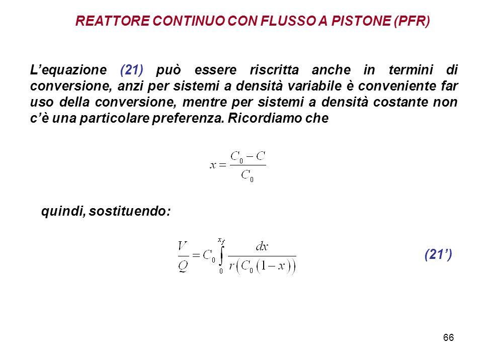 66 REATTORE CONTINUO CON FLUSSO A PISTONE (PFR) Lequazione (21) può essere riscritta anche in termini di conversione, anzi per sistemi a densità variabile è conveniente far uso della conversione, mentre per sistemi a densità costante non cè una particolare preferenza.