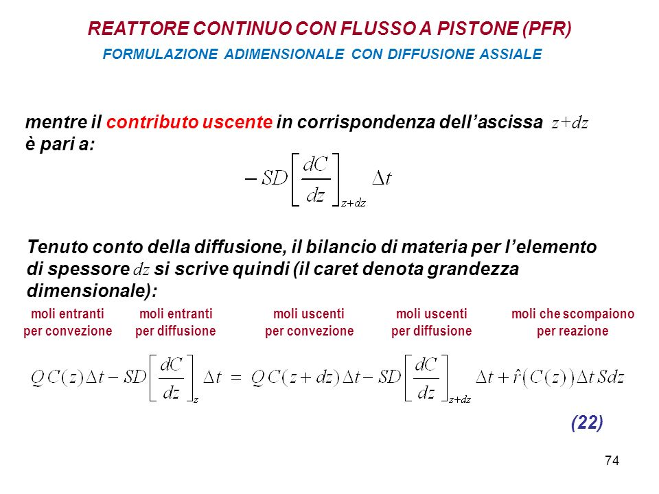 74 mentre il contributo uscente in corrispondenza dellascissa z+dz è pari a: Tenuto conto della diffusione, il bilancio di materia per lelemento di spessore dz si scrive quindi (il caret denota grandezza dimensionale): (22) moli entranti per convezione moli entranti per diffusione moli uscenti per convezione moli uscenti per diffusione moli che scompaiono per reazione REATTORE CONTINUO CON FLUSSO A PISTONE (PFR) FORMULAZIONE ADIMENSIONALE CON DIFFUSIONE ASSIALE