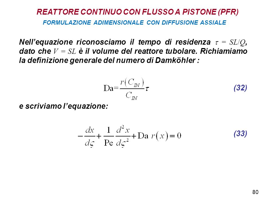 80 REATTORE CONTINUO CON FLUSSO A PISTONE (PFR) FORMULAZIONE ADIMENSIONALE CON DIFFUSIONE ASSIALE Nellequazione riconosciamo il tempo di residenza = SL/Q, dato che V = SL è il volume del reattore tubolare.