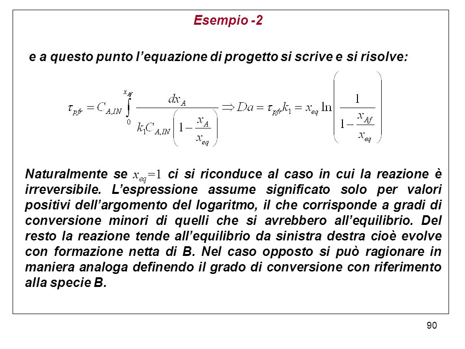 90 Esempio -2 Naturalmente se x eq =1 ci si riconduce al caso in cui la reazione è irreversibile. Lespressione assume significato solo per valori posi