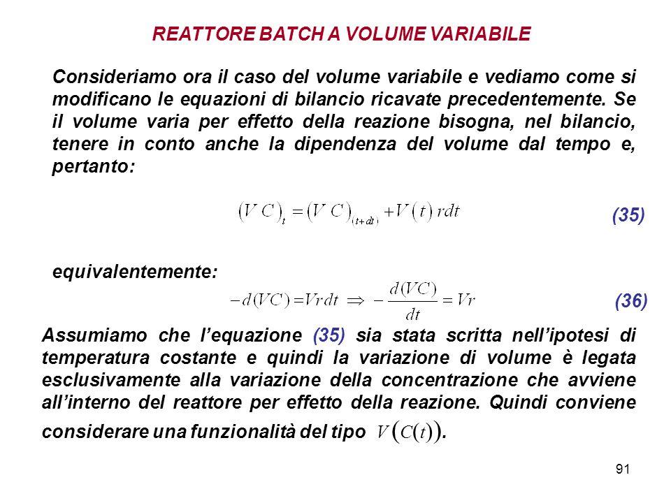 91 REATTORE BATCH A VOLUME VARIABILE (35) Consideriamo ora il caso del volume variabile e vediamo come si modificano le equazioni di bilancio ricavate precedentemente.